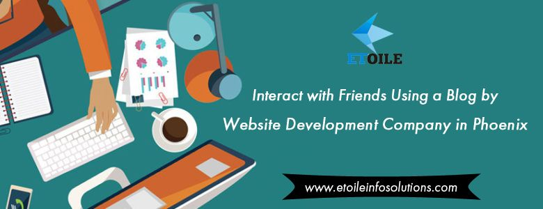 Interact with Friends Using a Blog by Website Development Company in Phoenix