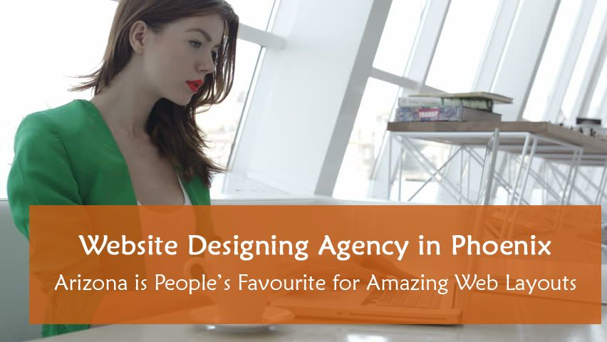 Website Designing Agency in Phoenix Arizona is People's Favourite for Amazing Web Layouts