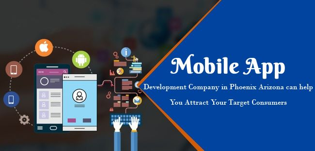Mobile app Development Company in Phoenix Arizona can help You Attract Your Target Consumers
